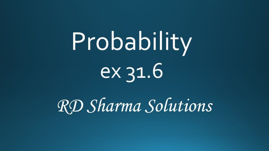 RD Sharma Class 12 Probability Exercise 31.6 Solutions